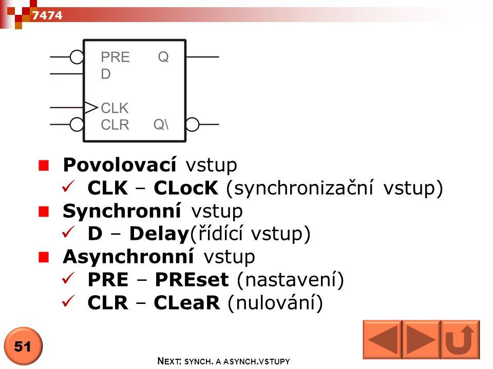 7474 Povolovací vstup  CLK – CLocK (synchronizační vstup) Synchronní vstup  D – Delay(řídící vstup) Asynchronní vstup  PRE – PREset (nastavení)  C
