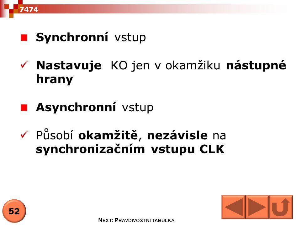 Synchronní vstup  Nastavuje KO jen v okamžiku nástupné hrany Asynchronní vstup  Působí okamžitě, nezávisle na synchronizačním vstupu CLK 7474 52 N E