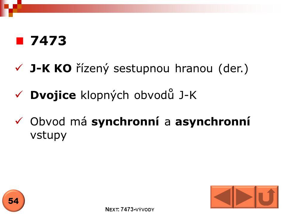 7473  J-K KO řízený sestupnou hranou (der.)  Dvojice klopných obvodů J-K  Obvod má synchronní a asynchronní vstupy 54 N EXT : 7473- VÝVODY