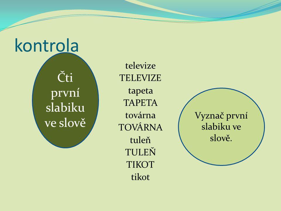 kontrola televize TELEVIZE tapeta TAPETA továrna TOVÁRNA tuleň TULEŇ TIKOT tikot Vyznač první slabiku ve slově. Čti první slabiku ve slově