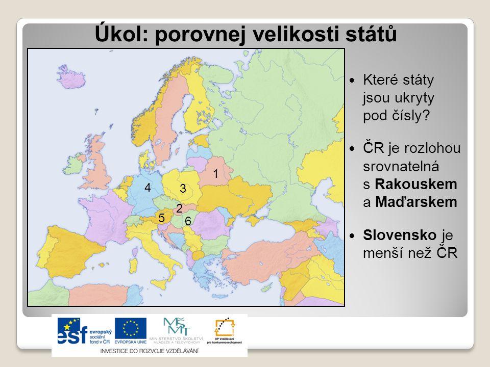 Úkol: porovnej velikosti států  Které státy jsou ukryty pod čísly?  ČR je rozlohou srovnatelná s Rakouskem a Maďarskem  Slovensko je menší než ČR 1