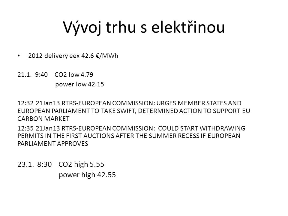 Vývoj trhu s elektřinou • 2012 delivery eex 42.6 €/MWh 21.1. 9:40 CO2 low 4.79 power low 42.15 12:32 21Jan13 RTRS-EUROPEAN COMMISSION: URGES MEMBER ST