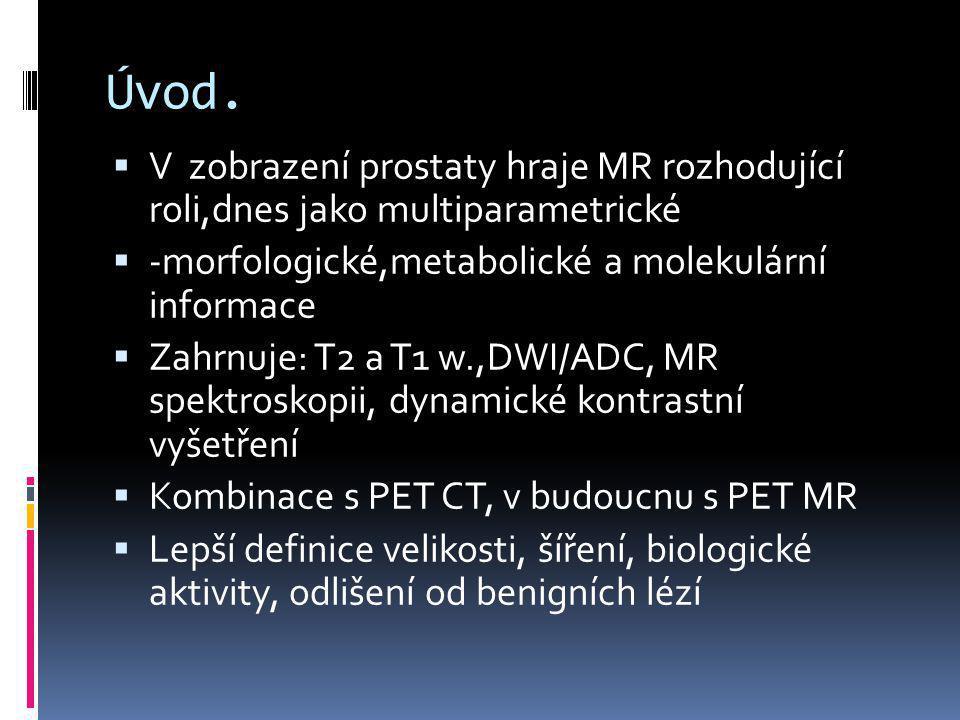 Úvod.  V zobrazení prostaty hraje MR rozhodující roli,dnes jako multiparametrické  -morfologické,metabolické a molekulární informace  Zahrnuje: T2