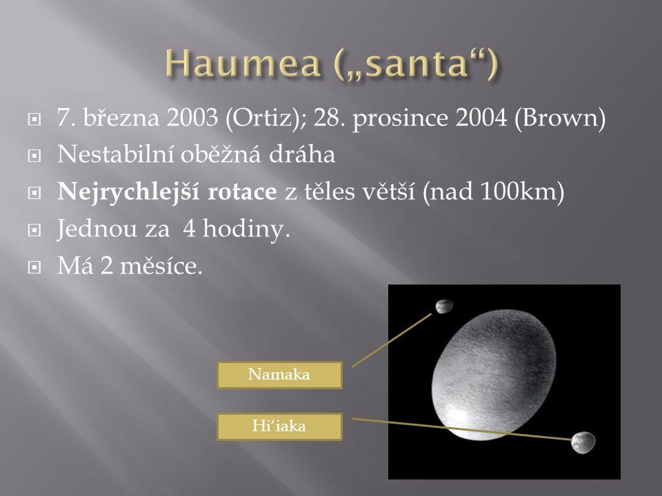  7. března 2003 (Ortiz); 28. prosince 2004 (Brown)  Nestabilní oběžná dráha  Nejrychlejší rotace z těles větší (nad 100km)  Jednou za 4 hodiny. 