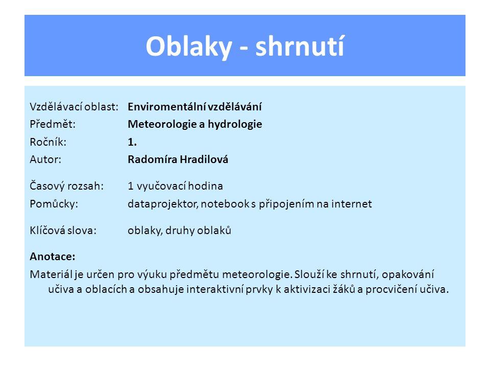 Oblaky - shrnutí Vzdělávací oblast:Enviromentální vzdělávání Předmět:Meteorologie a hydrologie Ročník:1. Autor:Radomíra Hradilová Časový rozsah:1 vyuč