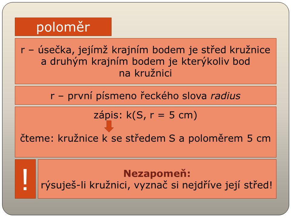r – úsečka, jejímž krajním bodem je střed kružnice a druhým krajním bodem je kterýkoliv bod na kružnici poloměr r – první písmeno řeckého slova radius