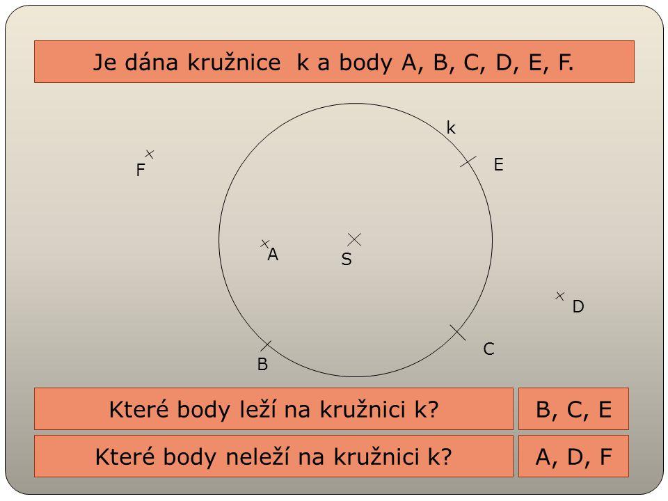 Je dána kružnice k a body A, B, C, D, E, F. S k D E C B A F Které body leží na kružnici k? Které body neleží na kružnici k? B, C, E A, D, F