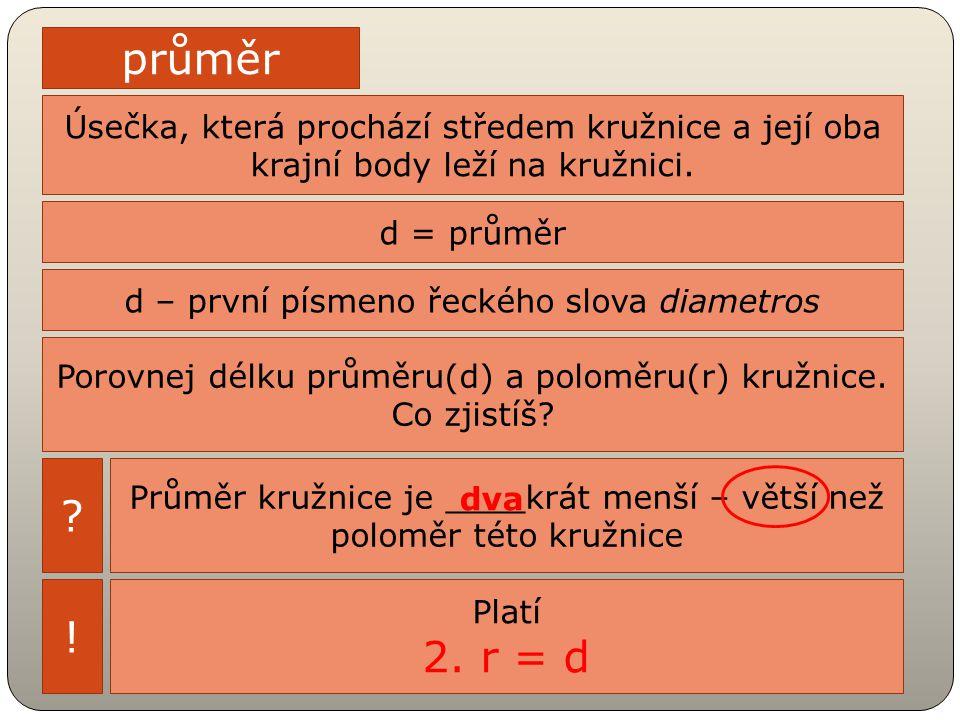 průměr Úsečka, která prochází středem kružnice a její oba krajní body leží na kružnici. d = průměr d – první písmeno řeckého slova diametros Porovnej