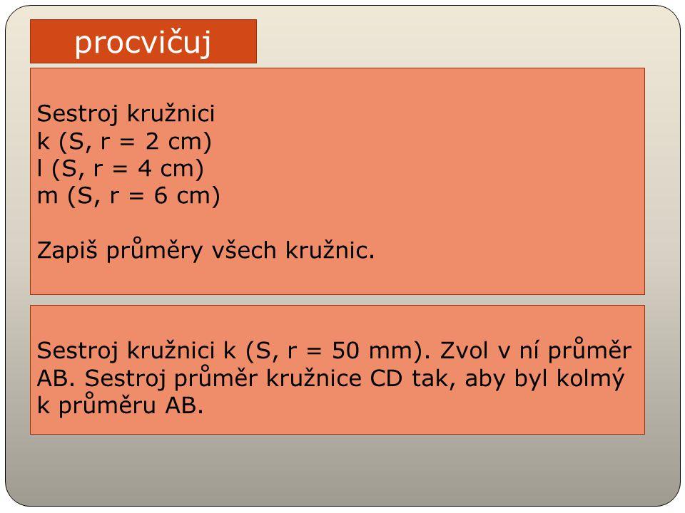 procvičuj Sestroj kružnici k (S, r = 2 cm) l (S, r = 4 cm) m (S, r = 6 cm) Zapiš průměry všech kružnic. Sestroj kružnici k (S, r = 50 mm). Zvol v ní p