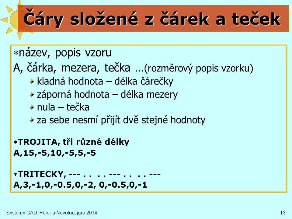 Systémy CAD, Helena Novotná, jaro 201413 Čáry složené z čárek a teček  název, popis vzoru A, čárka, mezera, tečka … (rozměrový popis vzorku) kladná hodnota – délka čárečky záporná hodnota – délka mezery nula – tečka za sebe nesmí přijít dvě stejné hodnoty TROJITA, tři různé délky A,15,-5,10,-5,5,-5 TRITECKY, ---....