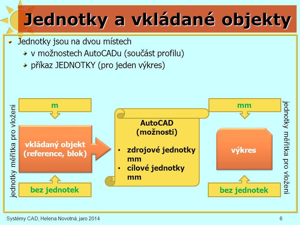 Jednotky a vkládané objekty Jednotky jsou na dvou místech v možnostech AutoCADu (součást profilu) příkaz JEDNOTKY (pro jeden výkres) Systémy CAD, Helena Novotná, jaro 20146 výkres vkládaný objekt (reference, blok) AutoCAD (možnosti) • zdrojové jednotky mm • cílové jednotky mm bez jednotek mmm jednotky měřítka pro vložení