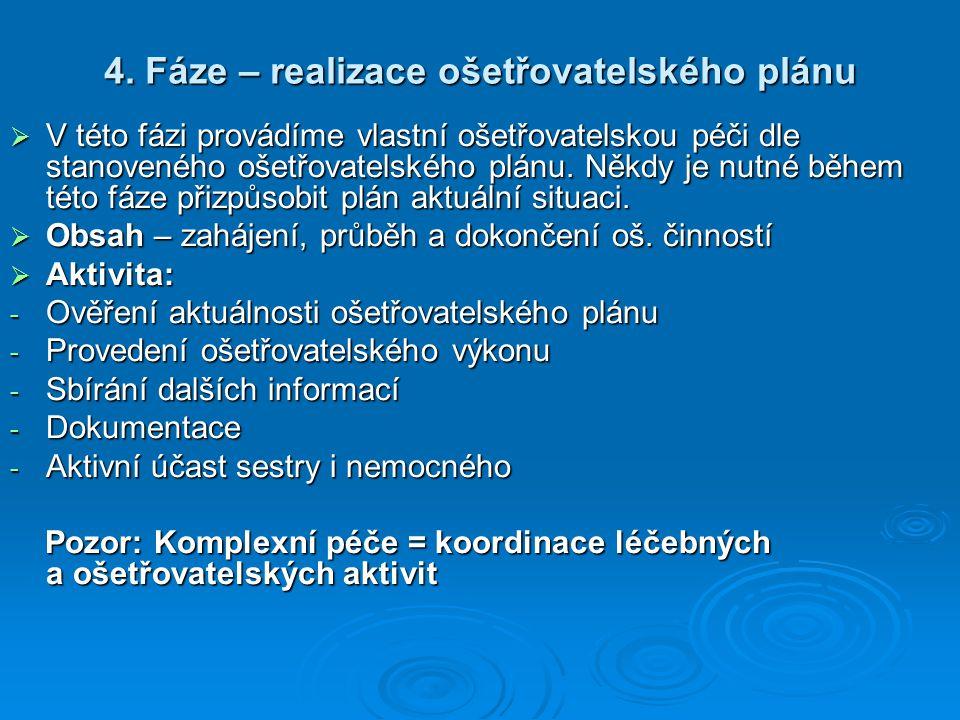 4. Fáze – realizace ošetřovatelského plánu  V této fázi provádíme vlastní ošetřovatelskou péči dle stanoveného ošetřovatelského plánu. Někdy je nutné
