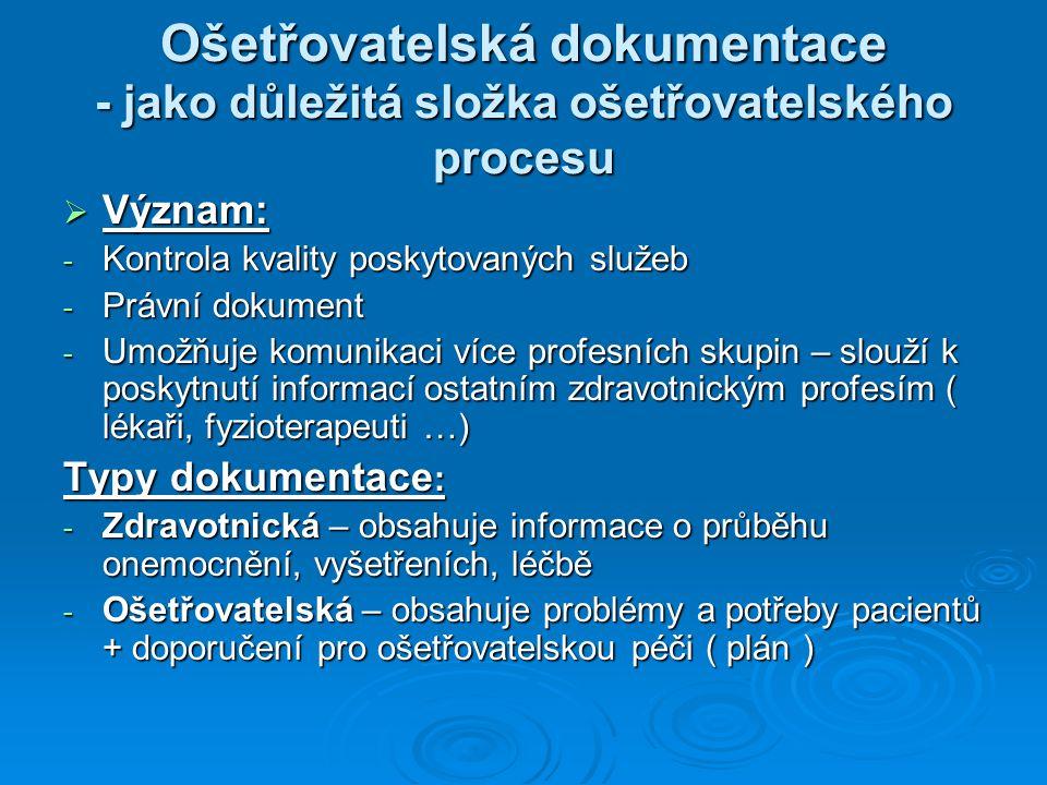 Ošetřovatelská dokumentace - jako důležitá složka ošetřovatelského procesu  Význam: - Kontrola kvality poskytovaných služeb - Právní dokument - Umožňuje komunikaci více profesních skupin – slouží k poskytnutí informací ostatním zdravotnickým profesím ( lékaři, fyzioterapeuti …) Typy dokumentace : - Zdravotnická – obsahuje informace o průběhu onemocnění, vyšetřeních, léčbě - Ošetřovatelská – obsahuje problémy a potřeby pacientů + doporučení pro ošetřovatelskou péči ( plán )