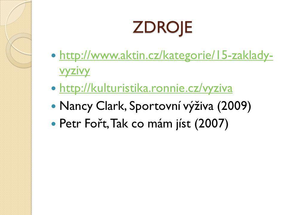 ZDROJE  http://www.aktin.cz/kategorie/15-zaklady- vyzivy http://www.aktin.cz/kategorie/15-zaklady- vyzivy  http://kulturistika.ronnie.cz/vyziva http://kulturistika.ronnie.cz/vyziva  Nancy Clark, Sportovní výživa (2009)  Petr Fořt, Tak co mám jíst (2007)