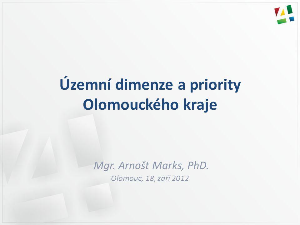 Územní dimenze a priority Olomouckého kraje Mgr. Arnošt Marks, PhD. Olomouc, 18, září 2012