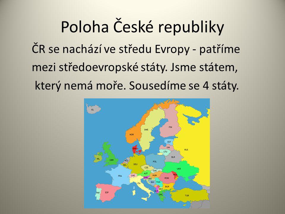Poloha České republiky ČR se nachází ve středu Evropy - patříme mezi středoevropské státy. Jsme státem, který nemá moře. Sousedíme se 4 státy.
