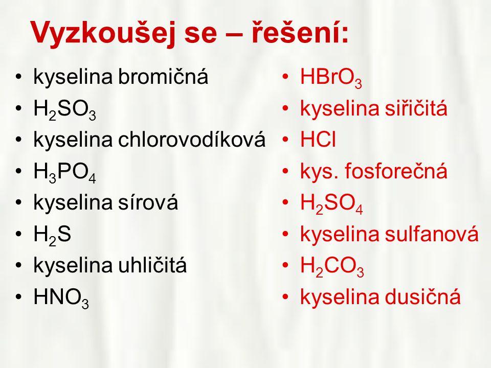 Vyzkoušej se – řešení: •kyselina bromičná •H 2 SO 3 •kyselina chlorovodíková •H 3 PO 4 •kyselina sírová •H 2 S •kyselina uhličitá •HNO 3 •HBrO 3 •kyse