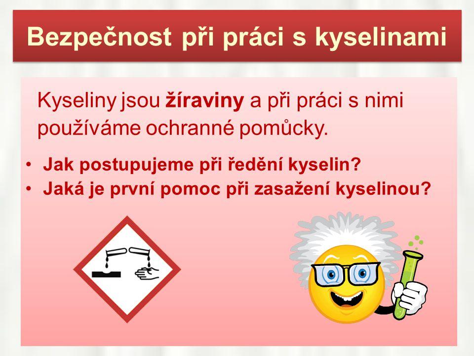 Bezpečnost při práci s kyselinami Kyseliny jsou žíraviny a při práci s nimi používáme ochranné pomůcky. •Jak postupujeme při ředění kyselin? •Jaká je