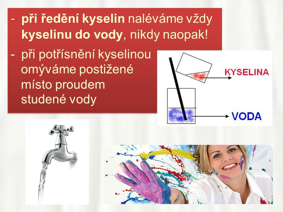 - při ředění kyselin naléváme vždy kyselinu do vody, nikdy naopak! -při potřísnění kyselinou omýváme postižené místo proudem studené vody - při ředění