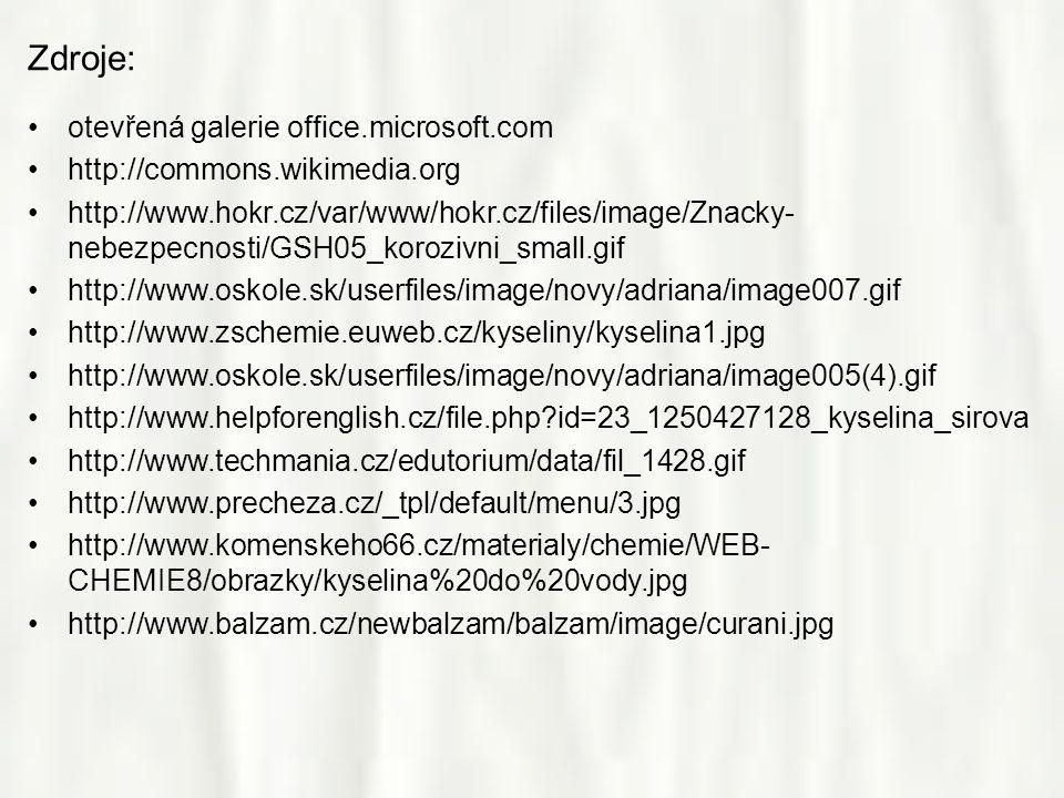 Zdroje: •otevřená galerie office.microsoft.com •http://commons.wikimedia.org •http://www.hokr.cz/var/www/hokr.cz/files/image/Znacky- nebezpecnosti/GSH05_korozivni_small.gif •http://www.oskole.sk/userfiles/image/novy/adriana/image007.gif •http://www.zschemie.euweb.cz/kyseliny/kyselina1.jpg •http://www.oskole.sk/userfiles/image/novy/adriana/image005(4).gif •http://www.helpforenglish.cz/file.php?id=23_1250427128_kyselina_sirova •http://www.techmania.cz/edutorium/data/fil_1428.gif •http://www.precheza.cz/_tpl/default/menu/3.jpg •http://www.komenskeho66.cz/materialy/chemie/WEB- CHEMIE8/obrazky/kyselina%20do%20vody.jpg •http://www.balzam.cz/newbalzam/balzam/image/curani.jpg