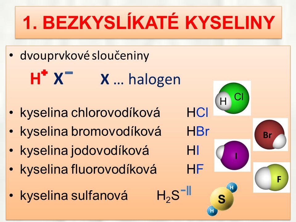 1. BEZKYSLÍKATÉ KYSELINY • dvouprvkové sloučeniny H X X … halogen •kyselina chlorovodíkováHCl •kyselina bromovodíkováHBr •kyselina jodovodíkováHI •kys