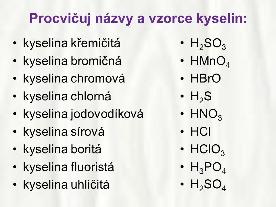 Procvičuj názvy a vzorce kyselin: •kyselina křemičitá •kyselina bromičná •kyselina chromová •kyselina chlorná •kyselina jodovodíková •kyselina sírová •kyselina boritá •kyselina fluoristá •kyselina uhličitá •H 2 SO 3 •HMnO 4 •HBrO •H 2 S •HNO 3 •HCl •HClO 3 •H 3 PO 4 •H 2 SO 4