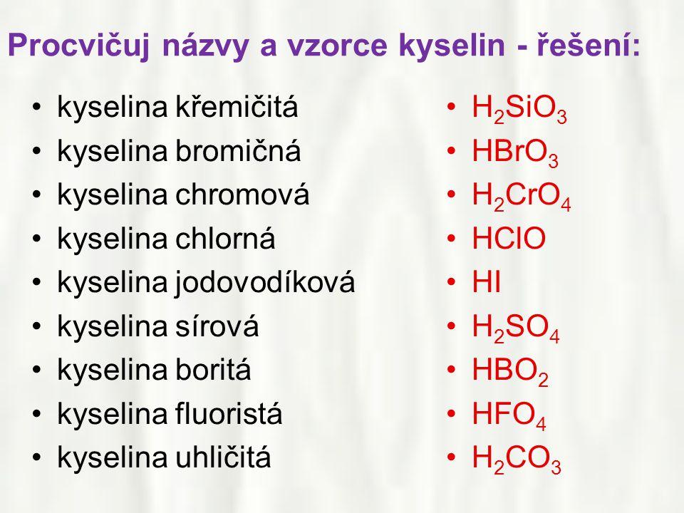 Procvičuj názvy a vzorce kyselin - řešení: •kyselina křemičitá •kyselina bromičná •kyselina chromová •kyselina chlorná •kyselina jodovodíková •kyselina sírová •kyselina boritá •kyselina fluoristá •kyselina uhličitá •H 2 SiO 3 •HBrO 3 •H 2 CrO 4 •HClO •HI •H 2 SO 4 •HBO 2 •HFO 4 •H 2 CO 3
