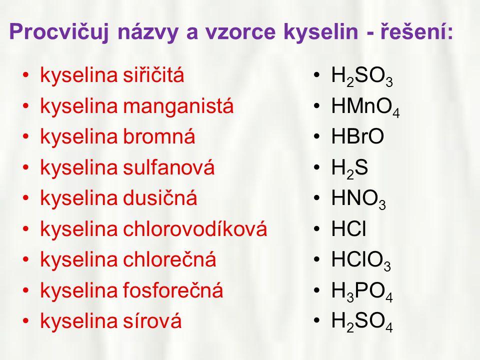 •kyselina siřičitá •kyselina manganistá •kyselina bromná •kyselina sulfanová •kyselina dusičná •kyselina chlorovodíková •kyselina chlorečná •kyselina fosforečná •kyselina sírová •H 2 SO 3 •HMnO 4 •HBrO •H 2 S •HNO 3 •HCl •HClO 3 •H 3 PO 4 •H 2 SO 4 Procvičuj názvy a vzorce kyselin - řešení: