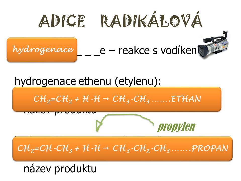 ADICE RADIKÁLOVÁ h_ _ _ _ _ _ _ _ _e – reakce s vodíkem hydrogenace ethenu (etylenu): ………….. + …………  …………………….. – název produktu hydrogenace propenu