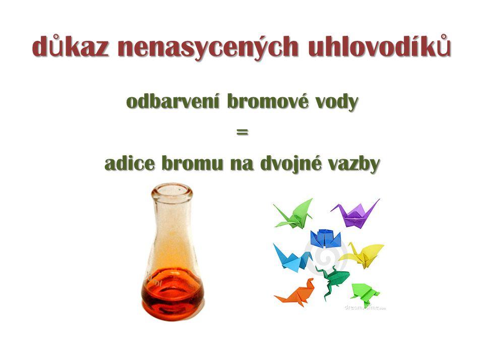 d ů kaz nenasycených uhlovodík ů odbarvení bromové vody = adice bromu na dvojné vazby