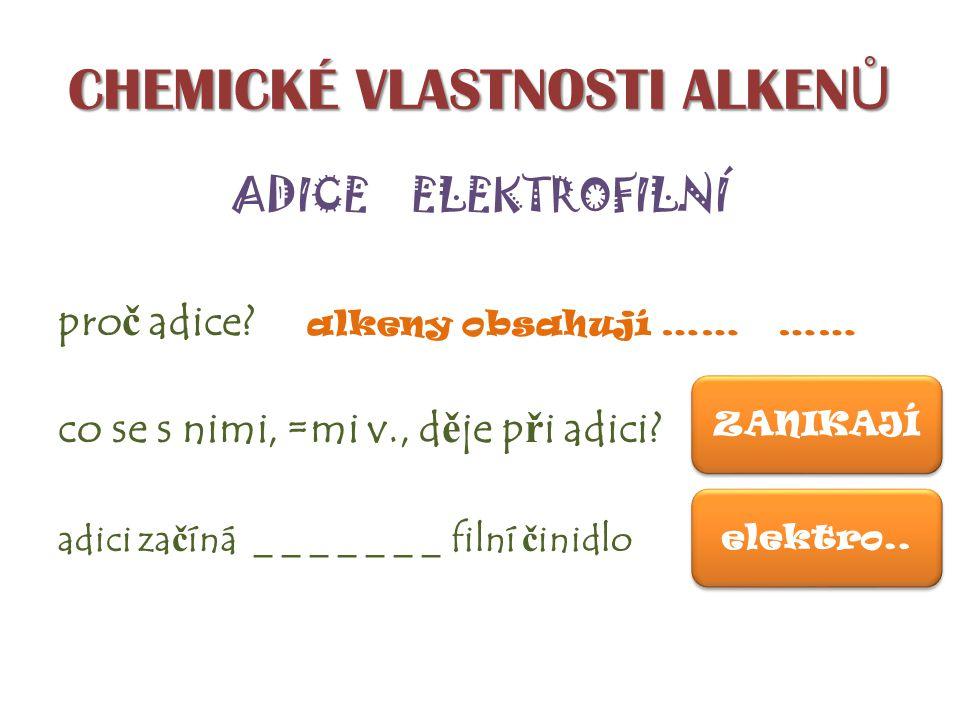 CHEMICKÉ VLASTNOSTI ALKEN Ů ADICE ELEKTROFILNÍ pro č adice? alkeny obsahují …… …… co se s nimi, =mi v., d ě je p ř i adici? adici za č íná _ _ _ _ _ _