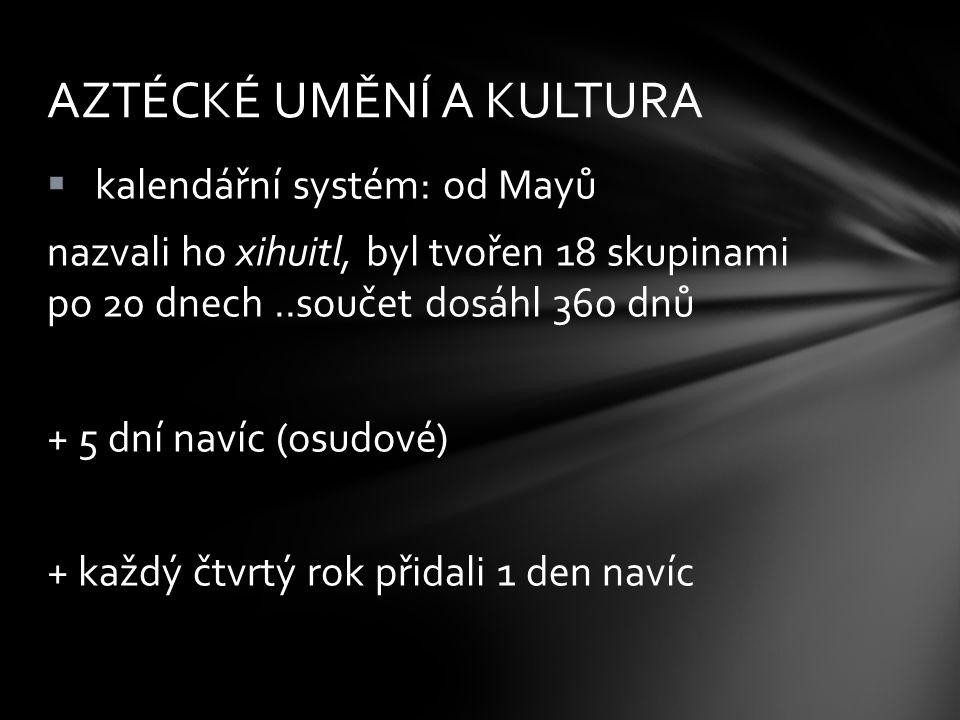  kalendářní systém: od Mayů nazvali ho xihuitl, byl tvořen 18 skupinami po 20 dnech..součet dosáhl 360 dnů + 5 dní navíc (osudové) + každý čtvrtý rok