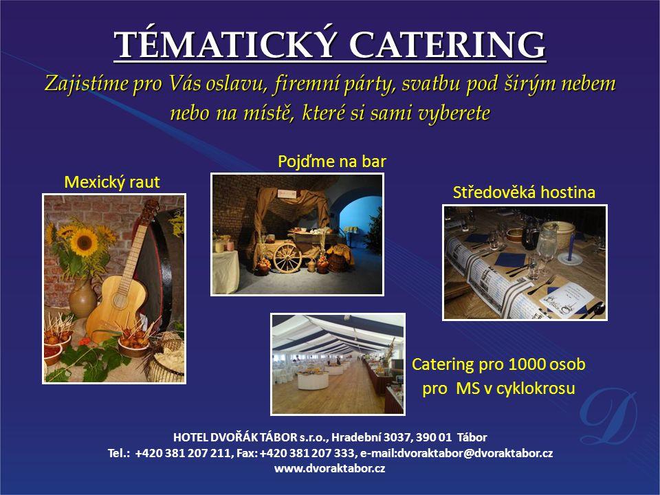Mexický raut TÉMATICKÝ CATERING Zajistíme pro Vás oslavu, firemní párty, svatbu pod širým nebem nebo na místě, které si sami vyberete Středověká hostina Pojďme na bar Catering pro 1000 osob pro MS v cyklokrosu HOTEL DVOŘÁK TÁBOR s.r.o., Hradební 3037, 390 01 Tábor Tel.: +420 381 207 211, Fax: +420 381 207 333, e-mail:dvoraktabor@dvoraktabor.cz www.dvoraktabor.cz