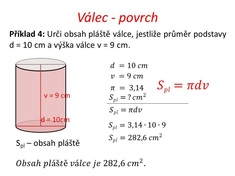 Válec - povrch v = 9 cm d = 10cm Příklad 4: Urči obsah pláště válce, jestliže průměr podstavy d = 10 cm a výška válce v = 9 cm. S pl – obsah pláště