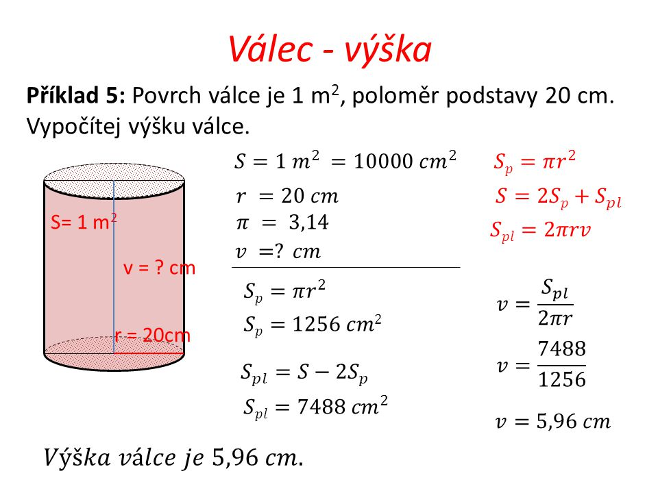 Válec - výška v = ? cm r = 20cm Příklad 5: Povrch válce je 1 m 2, poloměr podstavy 20 cm. Vypočítej výšku válce. S= 1 m 2
