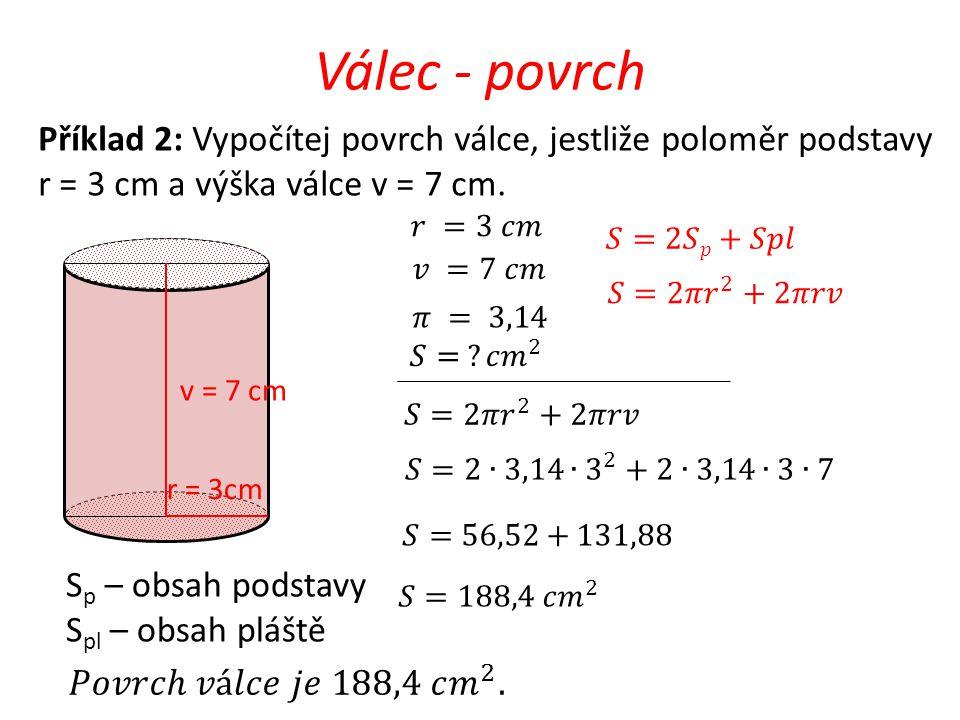 Válec - povrch v = 7 cm r = 3cm Příklad 2: Vypočítej povrch válce, jestliže poloměr podstavy r = 3 cm a výška válce v = 7 cm. S p – obsah podstavy S p