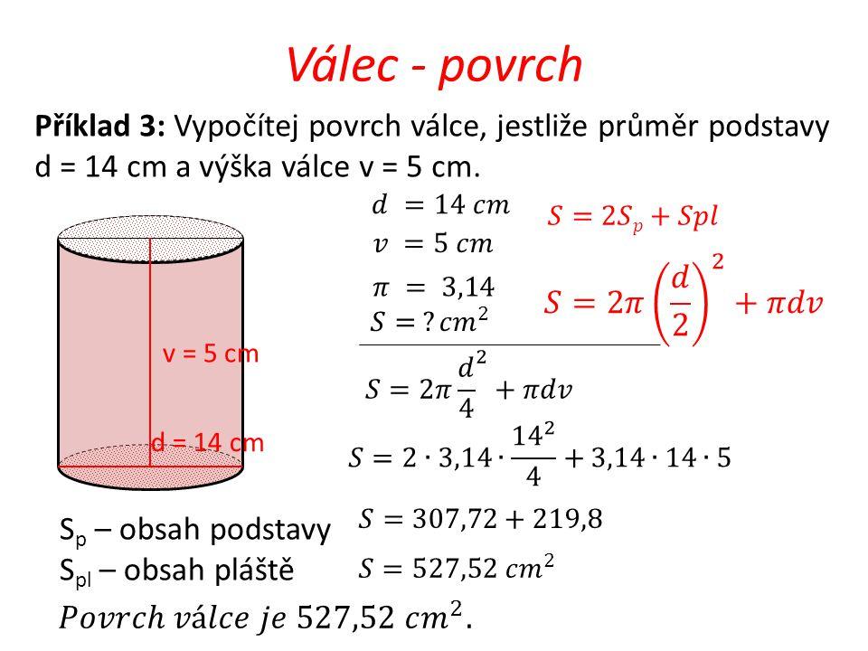Válec - povrch v = 5 cm d = 14 cm Příklad 3: Vypočítej povrch válce, jestliže průměr podstavy d = 14 cm a výška válce v = 5 cm. S p – obsah podstavy S