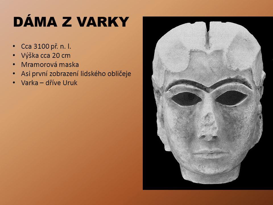 DÁMA Z VARKY • Cca 3100 př. n. l. • Výška cca 20 cm • Mramorová maska • Asi první zobrazení lidského obličeje • Varka – dříve Uruk