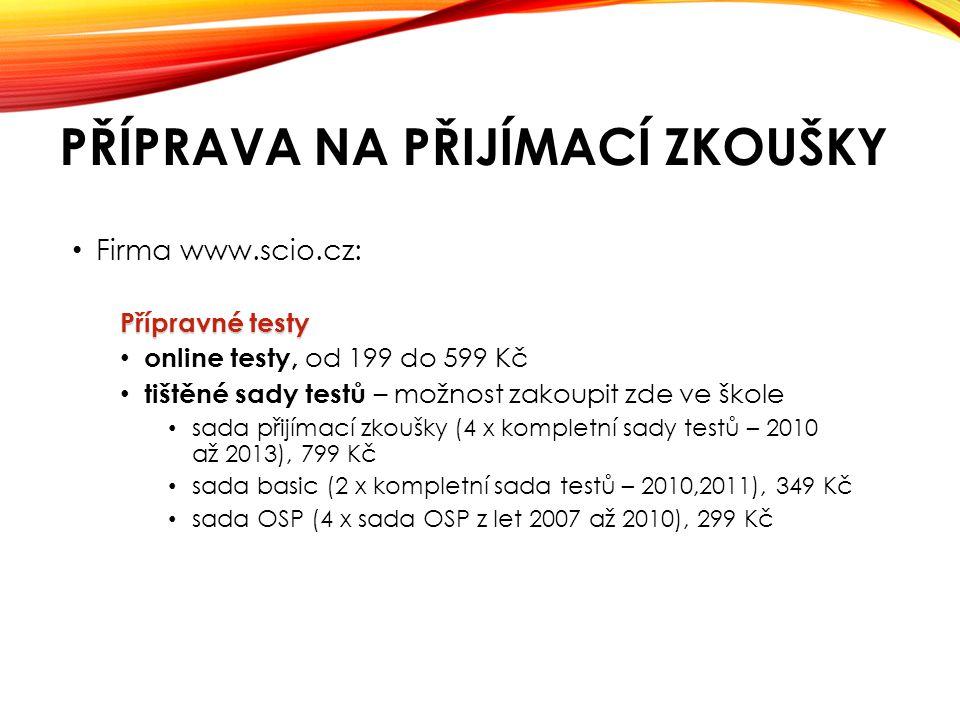 PŘÍPRAVA NA PŘIJÍMACÍ ZKOUŠKY • Firma www.scio.cz: Přípravné testy • online testy, od 199 do 599 Kč • tištěné sady testů – možnost zakoupit zde ve škole • sada přijímací zkoušky (4 x kompletní sady testů – 2010 až 2013), 799 Kč • sada basic (2 x kompletní sada testů – 2010,2011), 349 Kč • sada OSP (4 x sada OSP z let 2007 až 2010), 299 Kč