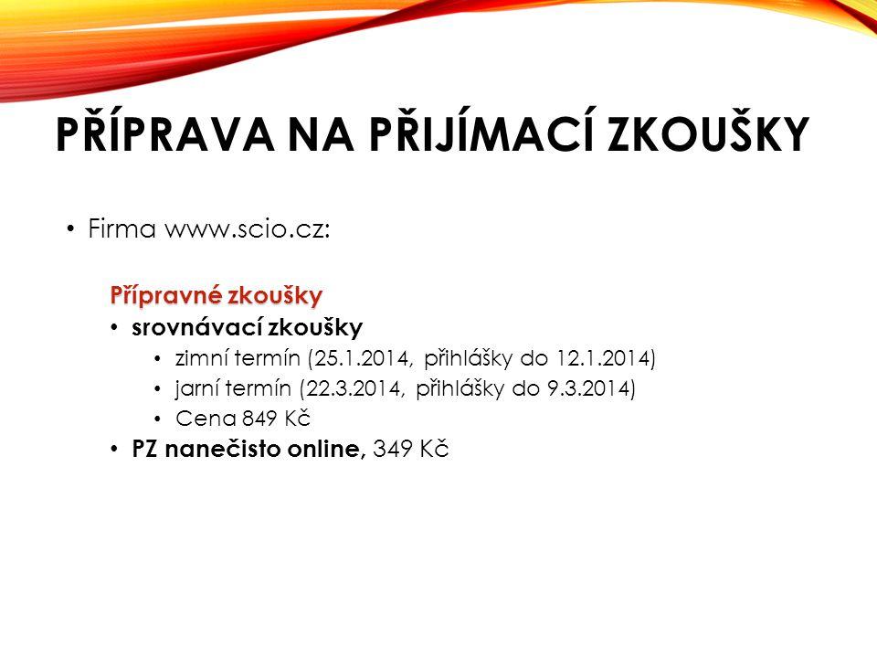 PŘÍPRAVA NA PŘIJÍMACÍ ZKOUŠKY • Firma www.scio.cz: Přípravné zkoušky • srovnávací zkoušky • zimní termín (25.1.2014, přihlášky do 12.1.2014) • jarní termín (22.3.2014, přihlášky do 9.3.2014) • Cena 849 Kč • PZ nanečisto online, 349 Kč