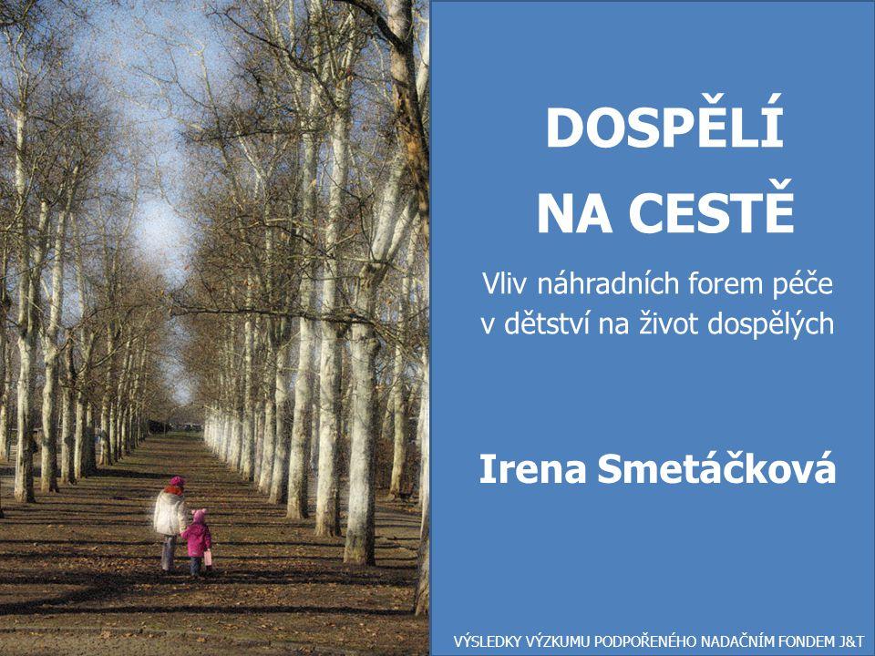 DOSPĚLÍ NA CESTĚ Vliv náhradních forem péče v dětství na život dospělých VÝSLEDKY VÝZKUMU PODPOŘENÉHO NADAČNÍM FONDEM J&T Irena Smetáčková
