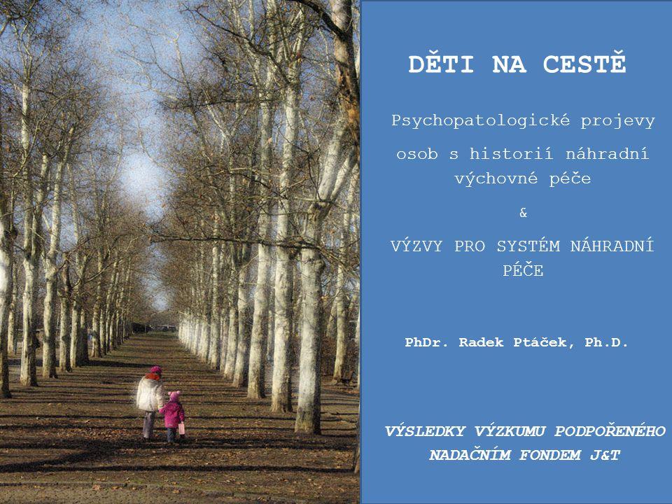 PhDr. Radek Ptáček, Ph.D. DĚTI NA CESTĚ Psychopatologické projevy osob s historií náhradní výchovné péče & VÝZVY PRO SYSTÉM NÁHRADNÍ PÉČE VÝSLEDKY VÝZ