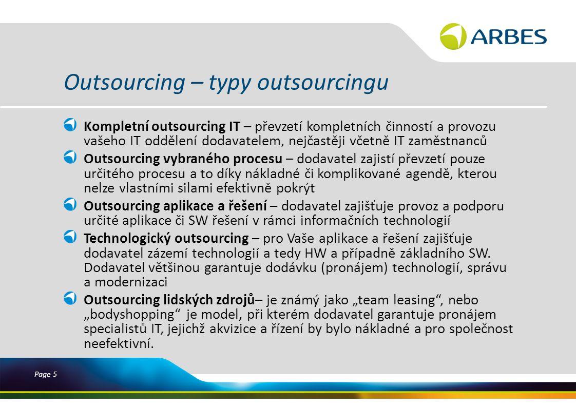 Page 5 Outsourcing – typy outsourcingu Kompletní outsourcing IT – převzetí kompletních činností a provozu vašeho IT oddělení dodavatelem, nejčastěji včetně IT zaměstnanců Outsourcing vybraného procesu – dodavatel zajistí převzetí pouze určitého procesu a to díky nákladné či komplikované agendě, kterou nelze vlastními silami efektivně pokrýt Outsourcing aplikace a řešení – dodavatel zajišťuje provoz a podporu určité aplikace či SW řešení v rámci informačních technologií Technologický outsourcing – pro Vaše aplikace a řešení zajišťuje dodavatel zázemí technologií a tedy HW a případně základního SW.