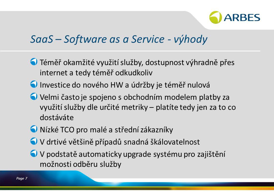Page 7 SaaS – Software as a Service - výhody Téměř okamžité využití služby, dostupnost výhradně přes internet a tedy téměř odkudkoliv Investice do nového HW a údržby je téměř nulová Velmi často je spojeno s obchodním modelem platby za využití služby dle určité metriky – platíte tedy jen za to co dostáváte Nízké TCO pro malé a střední zákazníky V drtivé většině případů snadná škálovatelnost V podstatě automaticky upgrade systému pro zajištění možnosti odběru služby