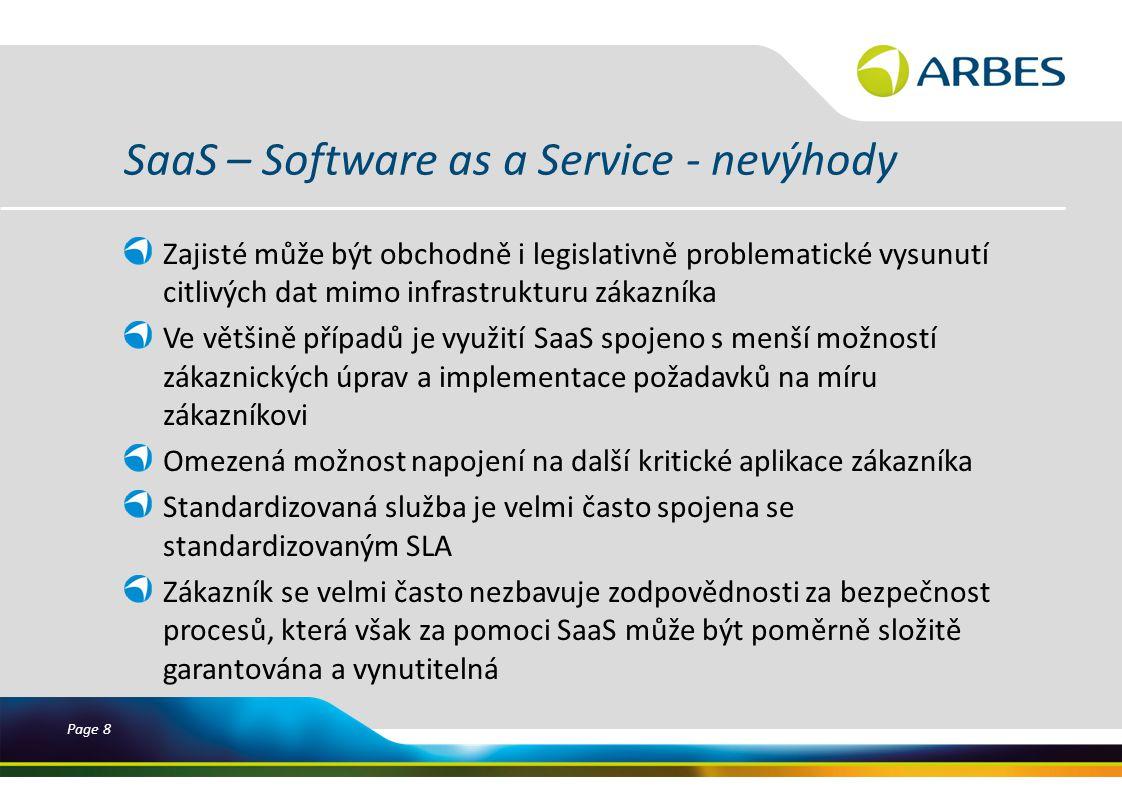 Page 8 SaaS – Software as a Service - nevýhody Zajisté může být obchodně i legislativně problematické vysunutí citlivých dat mimo infrastrukturu zákazníka Ve většině případů je využití SaaS spojeno s menší možností zákaznických úprav a implementace požadavků na míru zákazníkovi Omezená možnost napojení na další kritické aplikace zákazníka Standardizovaná služba je velmi často spojena se standardizovaným SLA Zákazník se velmi často nezbavuje zodpovědnosti za bezpečnost procesů, která však za pomoci SaaS může být poměrně složitě garantována a vynutitelná
