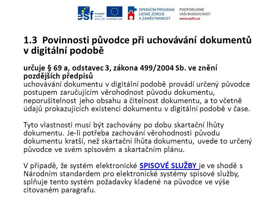 1.3 Povinnosti původce při uchovávání dokumentů v digitální podobě určuje § 69 a, odstavec 3, zákona 499/2004 Sb. ve znění pozdějších předpisů uchováv