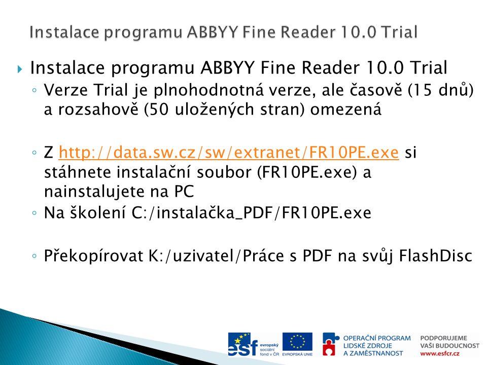  Instalace programu ABBYY Fine Reader 10.0 Trial ◦ Verze Trial je plnohodnotná verze, ale časově (15 dnů) a rozsahově (50 uložených stran) omezená ◦ Z http://data.sw.cz/sw/extranet/FR10PE.exe si stáhnete instalační soubor (FR10PE.exe) a nainstalujete na PChttp://data.sw.cz/sw/extranet/FR10PE.exe ◦ Na školení C:/instalačka_PDF/FR10PE.exe ◦ Překopírovat K:/uzivatel/Práce s PDF na svůj FlashDisc