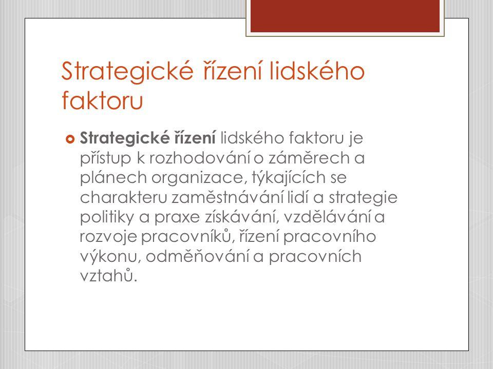 Strategické řízení lidského faktoru  Strategické řízení lidského faktoru je přístup k rozhodování o záměrech a plánech organizace, týkajících se charakteru zaměstnávání lidí a strategie politiky a praxe získávání, vzdělávání a rozvoje pracovníků, řízení pracovního výkonu, odměňování a pracovních vztahů.