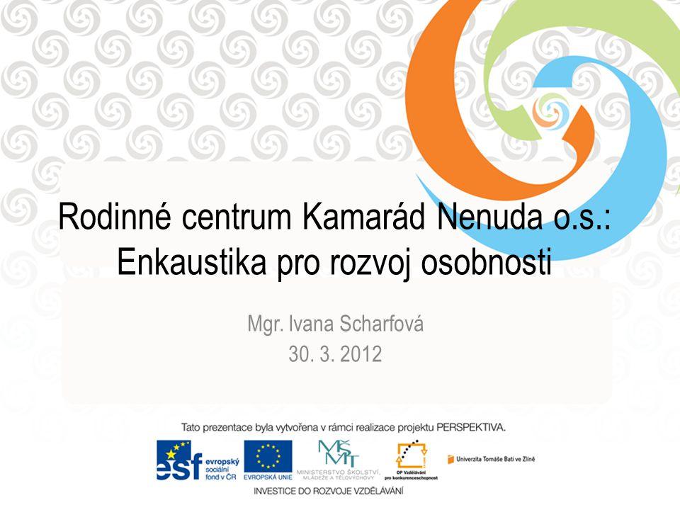 Rodinné centrum Kamarád Nenuda o.s.: Enkaustika pro rozvoj osobnosti Mgr. Ivana Scharfová 30. 3. 2012
