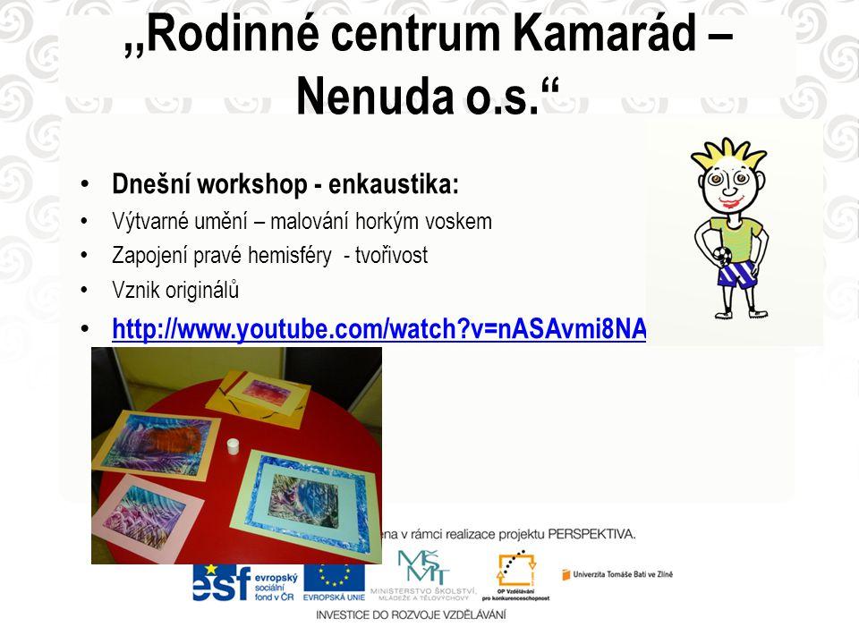 • Dnešní workshop - enkaustika: • Výtvarné umění – malování horkým voskem • Zapojení pravé hemisféry - tvořivost • Vznik originálů • http://www.youtube.com/watch v=nASAvmi8NAk http://www.youtube.com/watch v=nASAvmi8NAk.,,Rodinné centrum Kamarád – Nenuda o.s.